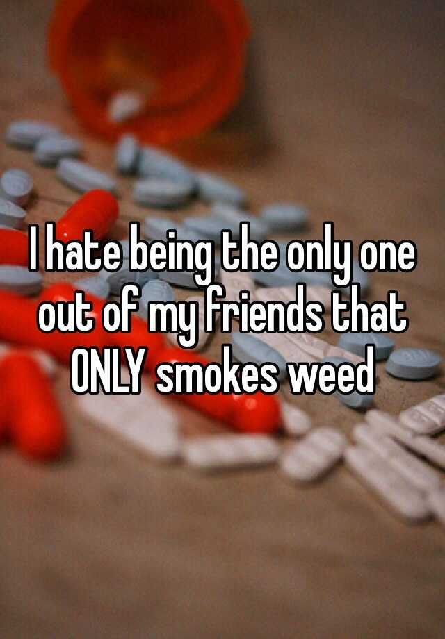I hate being the only one out of my friends that ONLY smokes weed