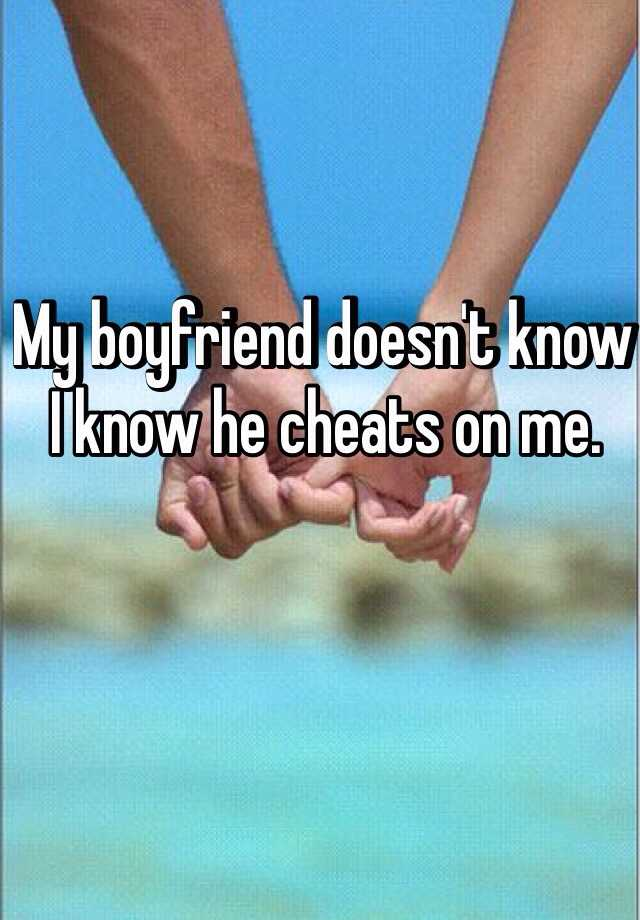 My boyfriend doesn't know I know he cheats on me.