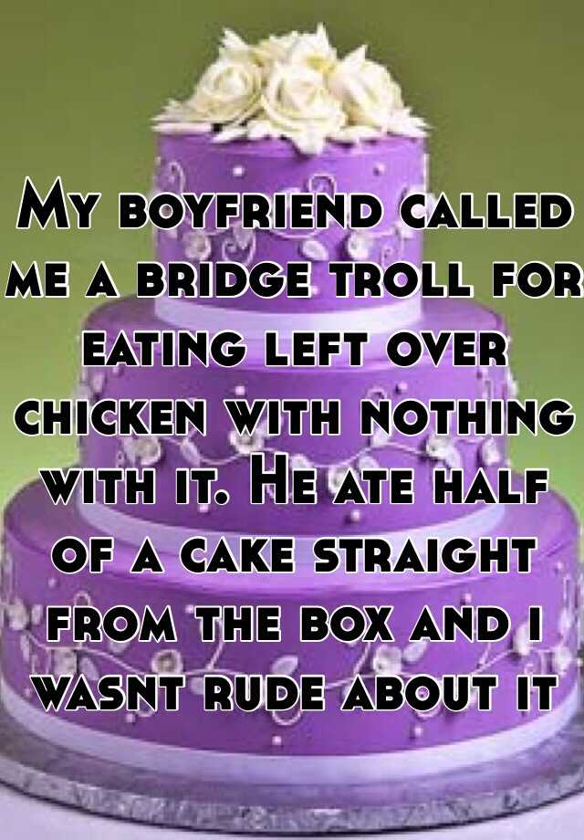 My boyfriend called me a bridge troll for eating left over chicken with nothing with it. He ate half of a cake straight from the box and i wasnt rude about it