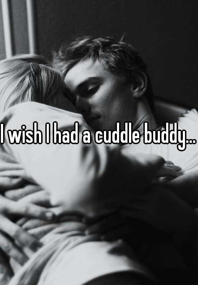 I wish I had a cuddle buddy...