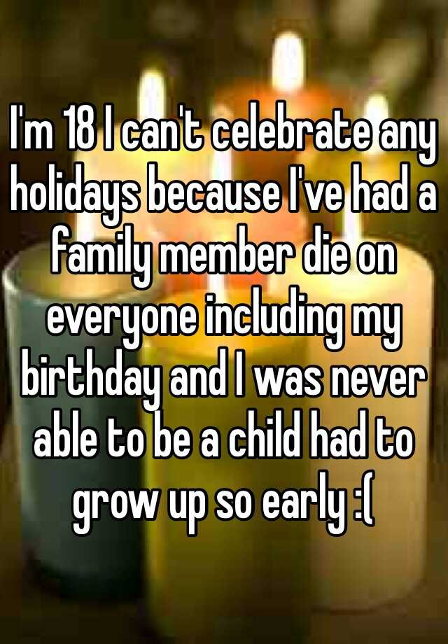 I'm 18 I can't celebrate any holidays because I've had a family member die on everyone including my birthday and I was never able to be a child had to grow up so early :(