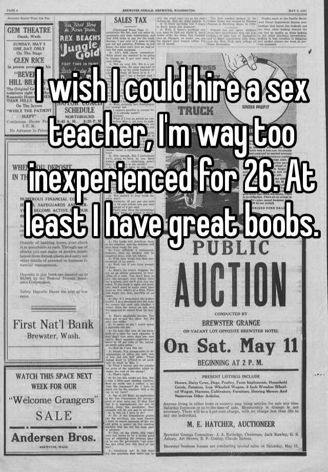 I wish I could hire a sex teacher, I'm way too inexperienced for 26. At least I have great boobs.