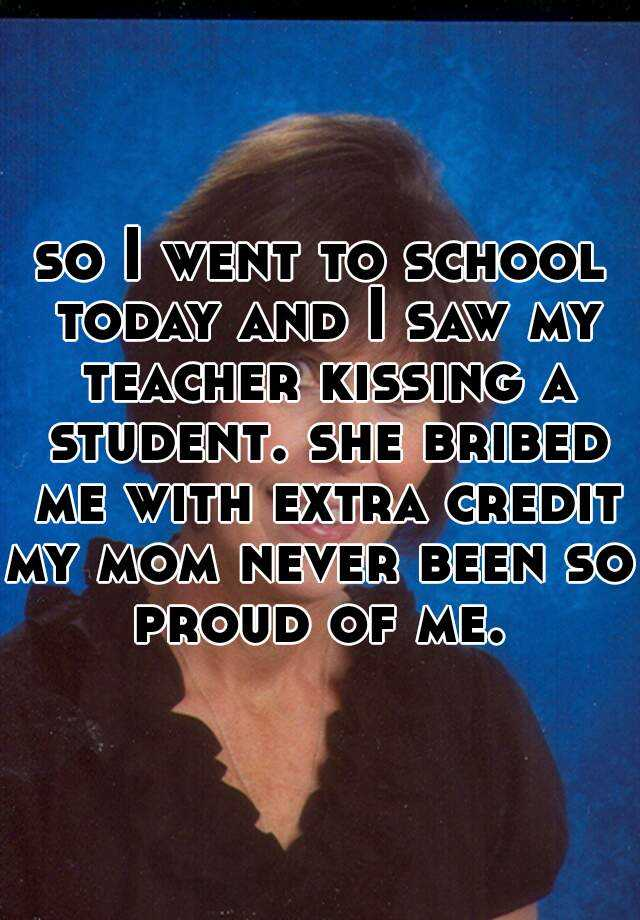 so I went to school today and I saw my teacher kissing a student. she bribed me with extra credit my mom never been so proud of me.
