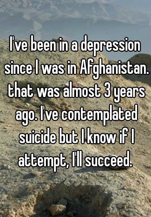 I've been in a depression since I was in Afghanistan. that was almost 3 years ago. I've contemplated suicide but I know if I attempt, I'll succeed.