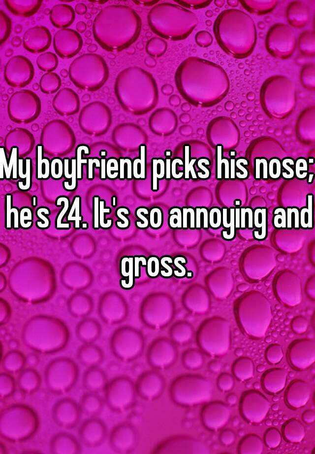 My boyfriend picks his nose; he's 24. It's so annoying and gross.