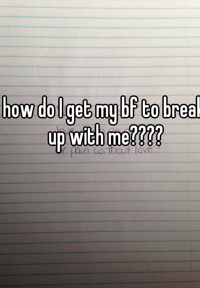 how do I get my bf to break up with me????