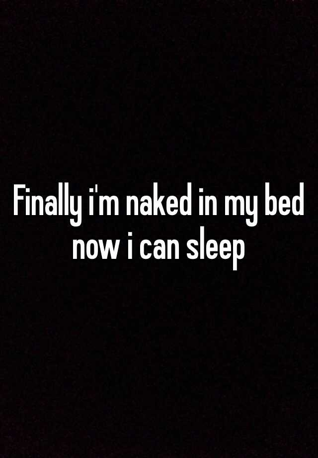 Finally i'm naked in my bed now i can sleep