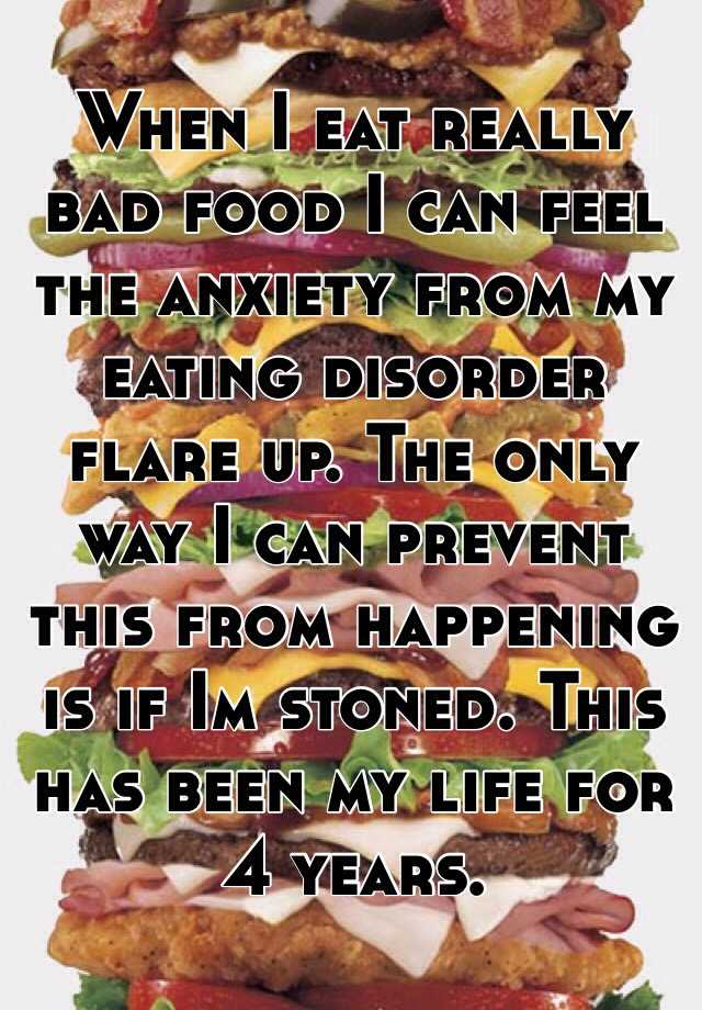 When I eat really bad food I can feel the anxiety from my eating disorder flare up. The only way I can prevent this from happening is if Im stoned. This has been my life for 4 years.