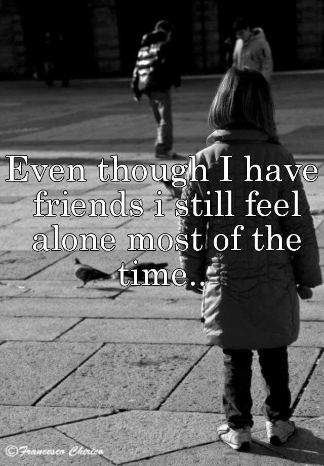 Even though I have friends i still feel alone most of the time..