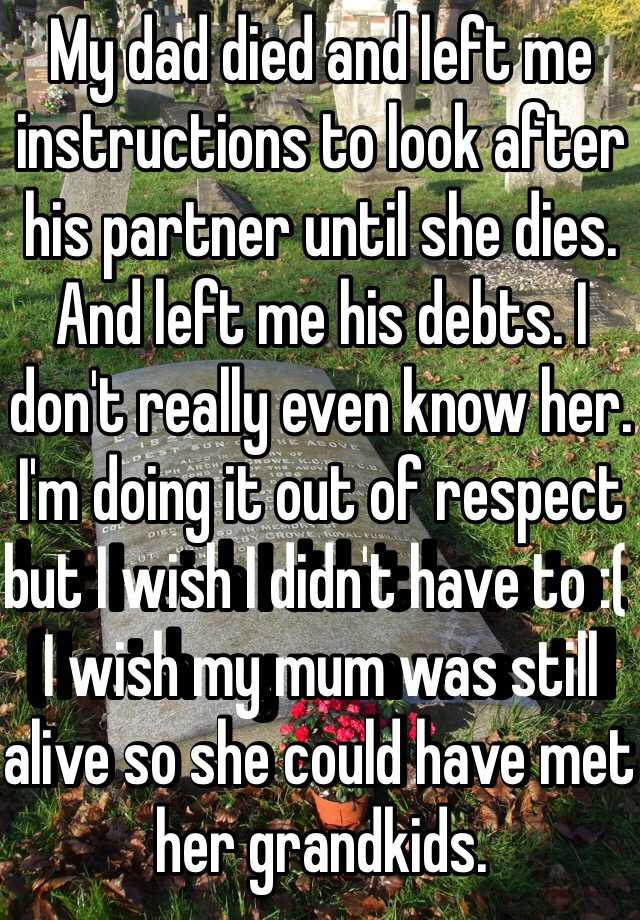 My dad died and left me instructions to look after his partner until she dies. And left me his debts. I don't really even know her. I'm doing it out of respect but I wish I didn't have to :( I wish my mum was still alive so she could have met her grandkids.