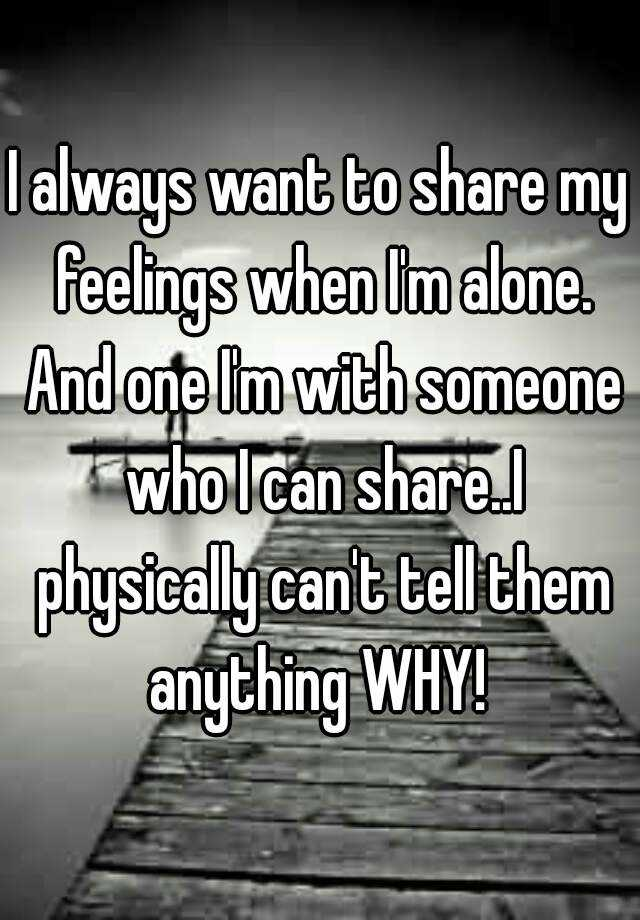 I always want to share my feelings when I'm alone. And one I'm with someone who I can share..I physically can't tell them anything WHY!