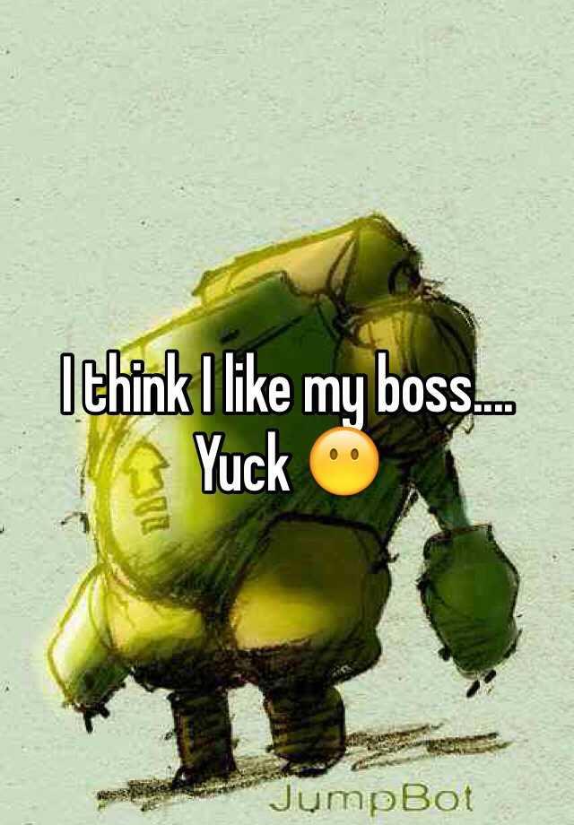 I think I like my boss.... Yuck 😶