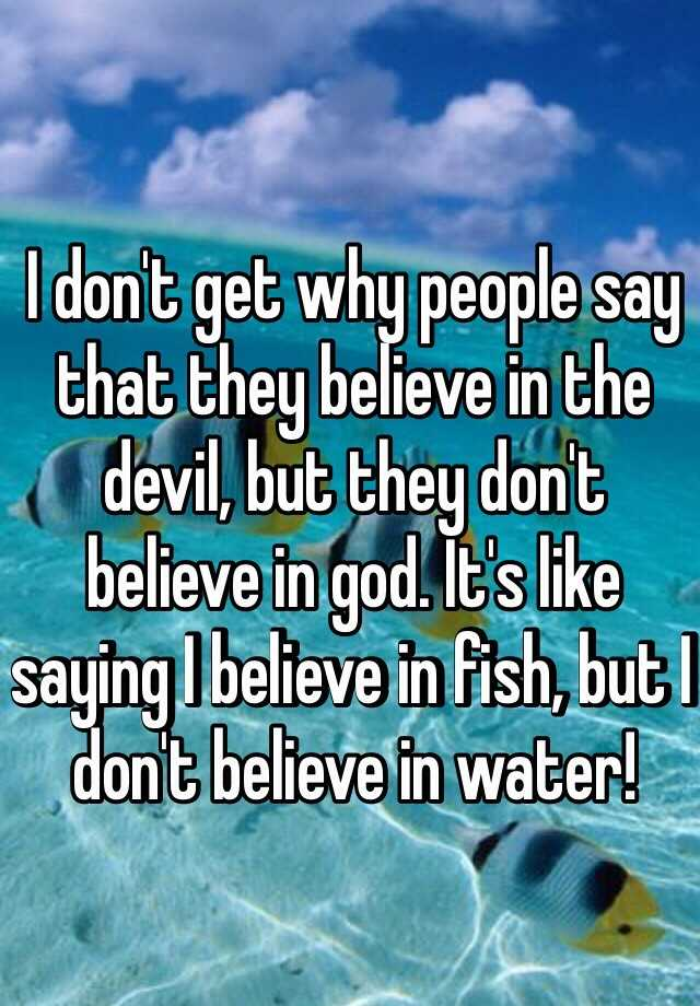 I don't get why people say that they believe in the devil, but they don't believe in god. It's like saying I believe in fish, but I don't believe in water!