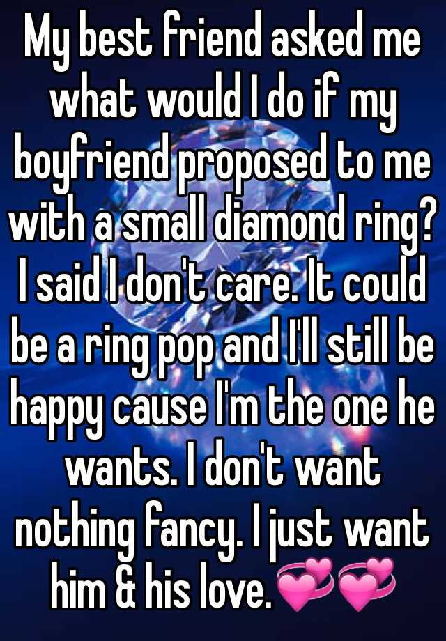 My best friend asked me what would I do if my boyfriend proposed to me with a small diamond ring? I said I don't care. It could be a ring pop and I'll still be happy cause I'm the one he wants. I don't want nothing fancy. I just want him & his love.💞💞