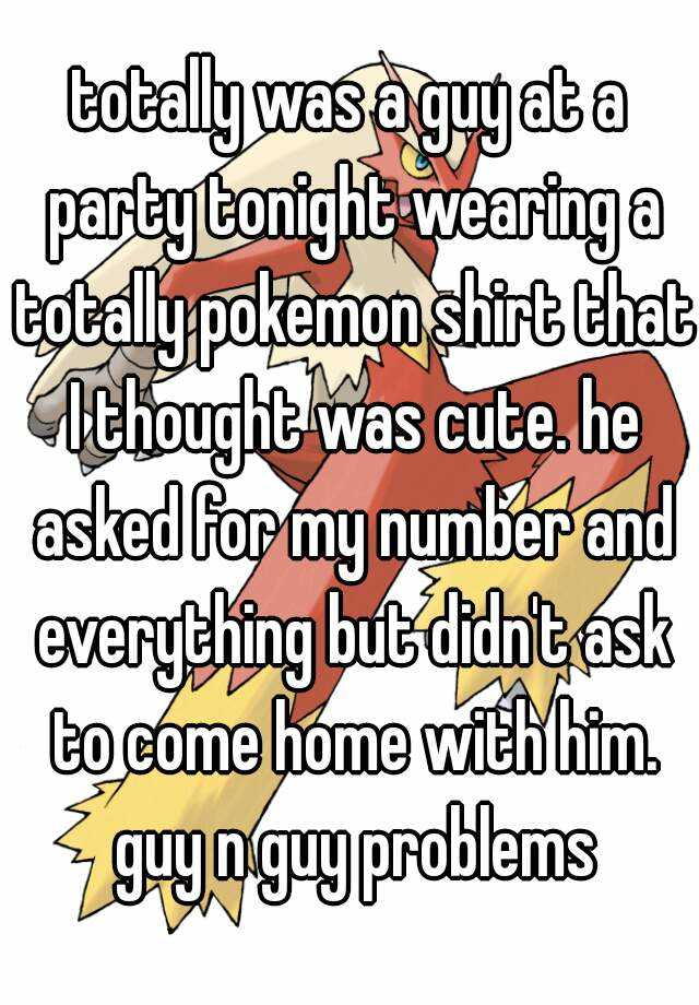 totally was a guy at a party tonight wearing a totally pokemon shirt that I thought was cute. he asked for my number and everything but didn't ask to come home with him. guy n guy problems