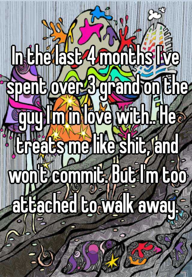 In the last 4 months I've spent over 3 grand on the guy I'm in love with.. He treats me like shit, and won't commit. But I'm too attached to walk away.