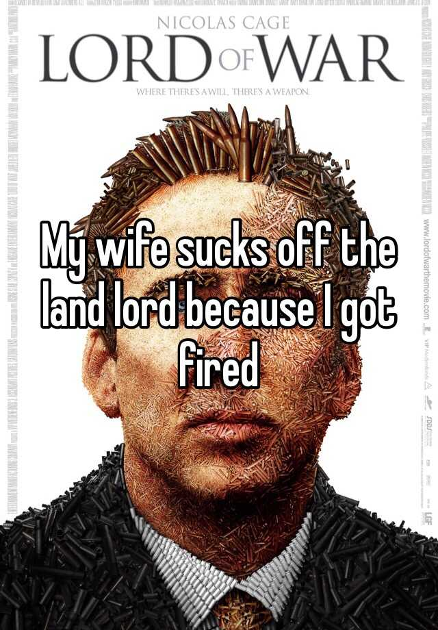 My wife sucks off the land lord because I got fired