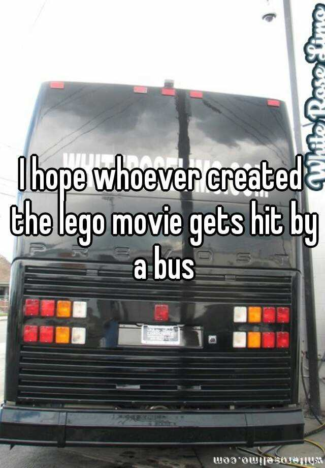 I hope whoever created the lego movie gets hit by a bus