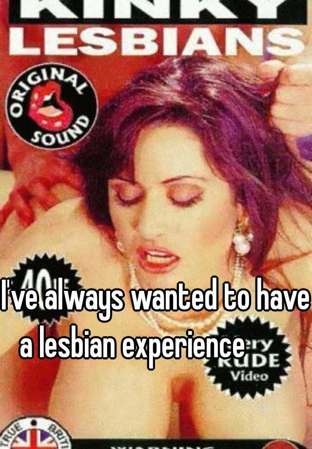 I've always wanted to have a lesbian experience 