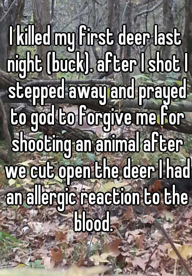 I killed my first deer last night (buck). after I shot I stepped away and prayed to god to forgive me for shooting an animal after we cut open the deer I had an allergic reaction to the blood.