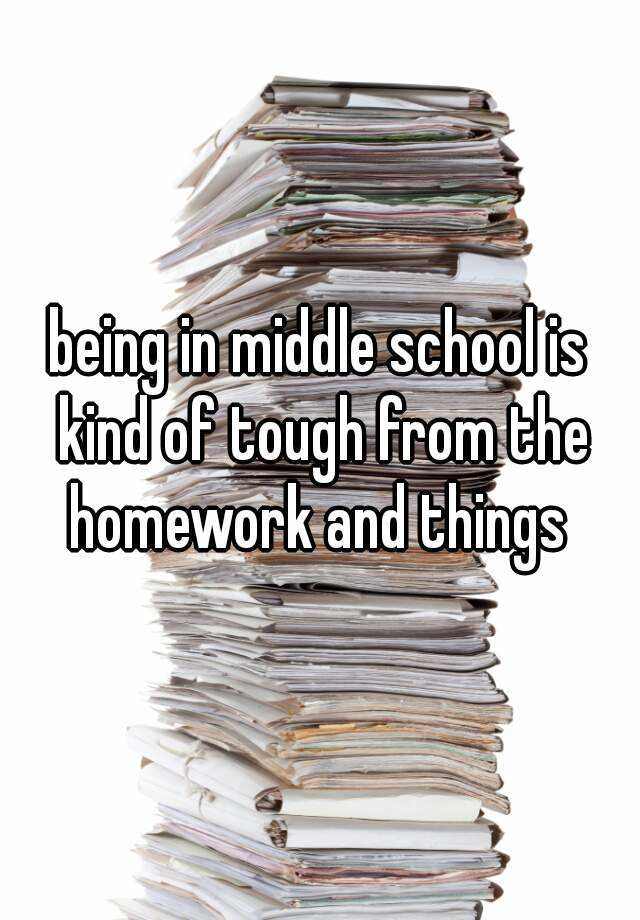 being in middle school is kind of tough from the homework and things