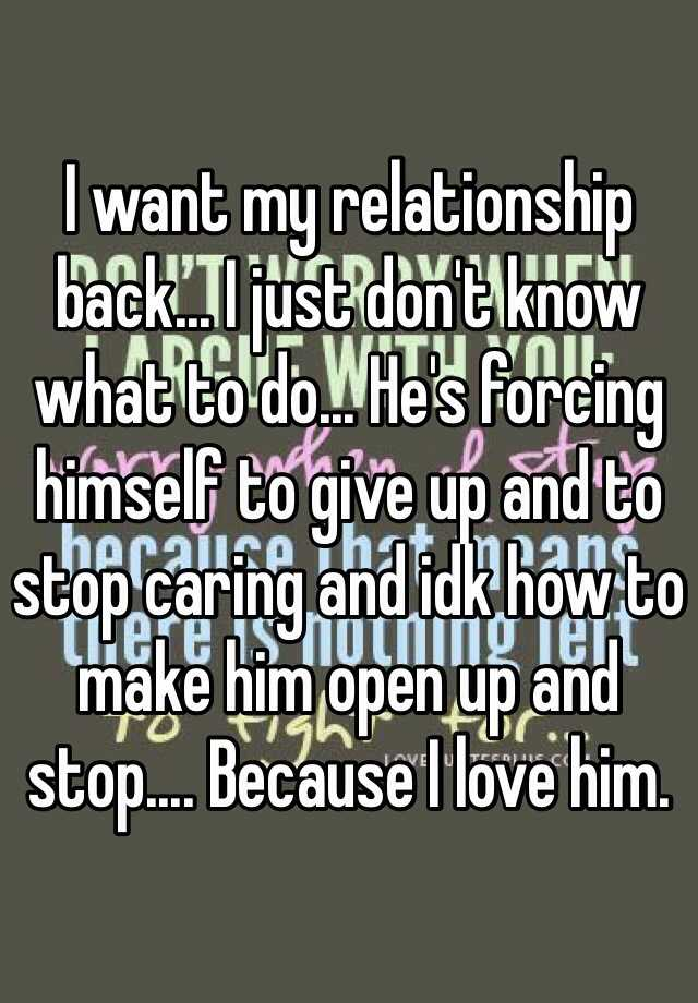 I want my relationship back... I just don't know what to do... He's forcing himself to give up and to stop caring and idk how to make him open up and stop.... Because I love him.