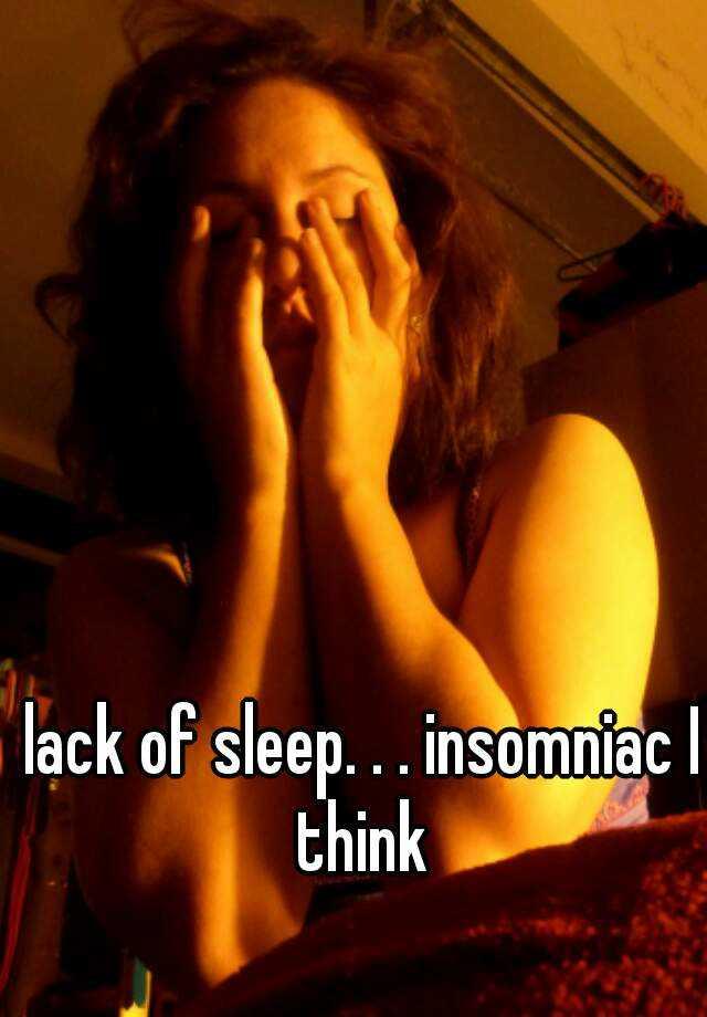 lack of sleep. . . insomniac I think