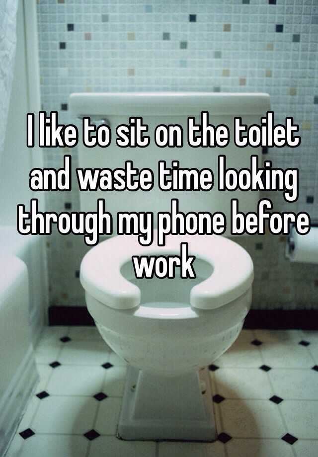 I like to sit on the toilet and waste time looking through my phone before work