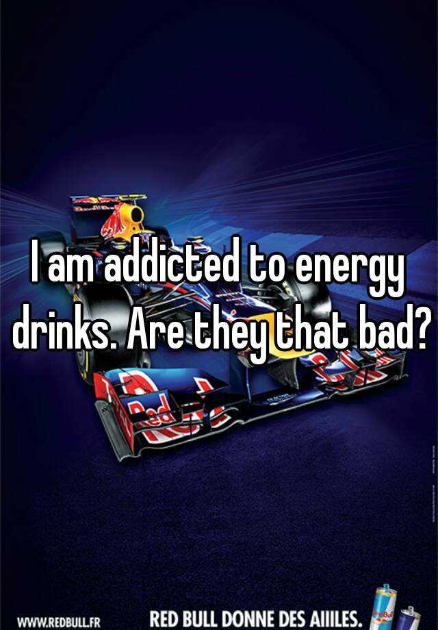 I am addicted to energy drinks. Are they that bad?
