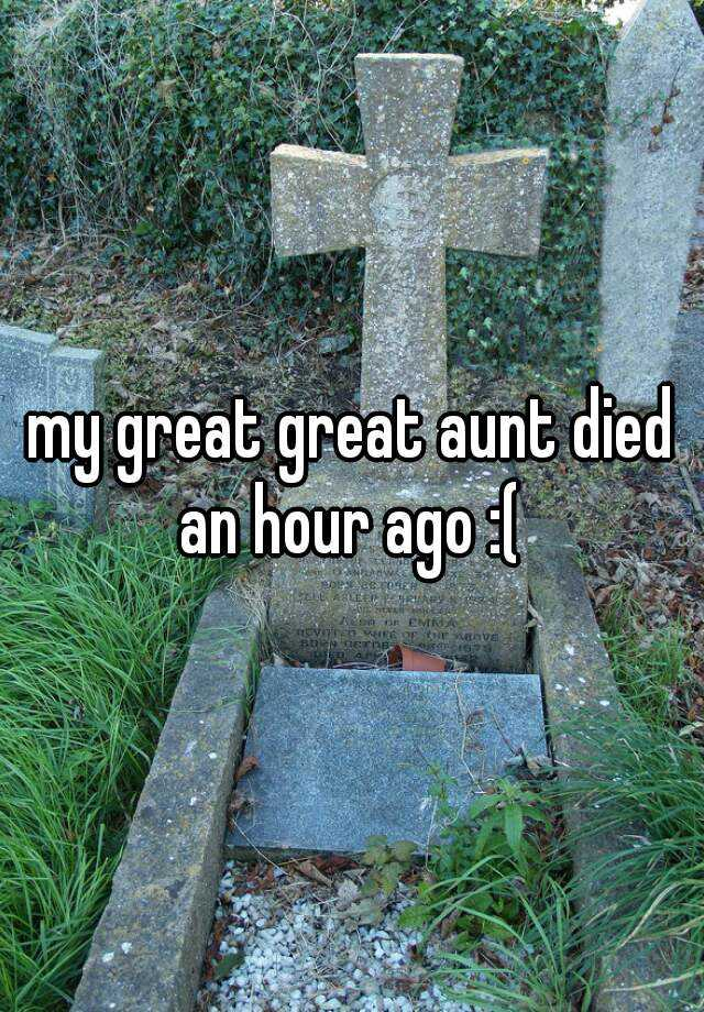 my great great aunt died an hour ago :(
