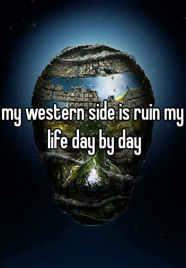 my western side is ruin my life day by day