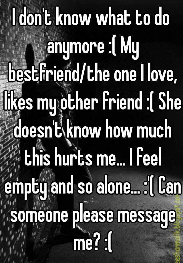 I don't know what to do anymore :( My bestfriend/the one I love, likes my other friend :( She doesn't know how much this hurts me... I feel empty and so alone... :'( Can someone please message me? :(