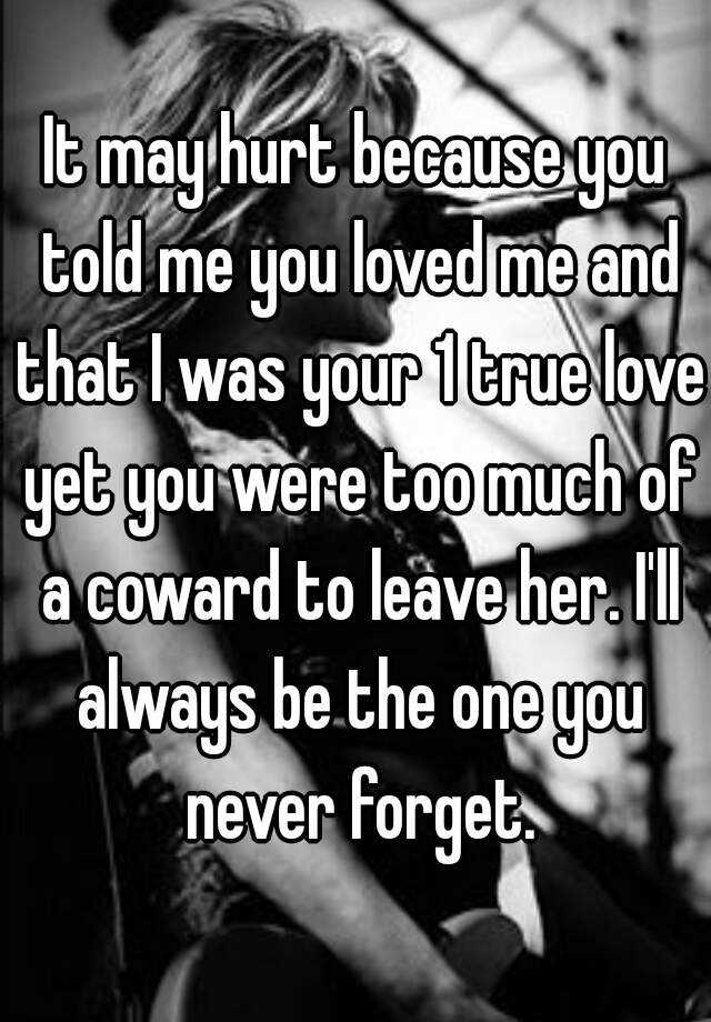 It may hurt because you told me you loved me and that I was your 1 true love yet you were too much of a coward to leave her. I'll always be the one you never forget.