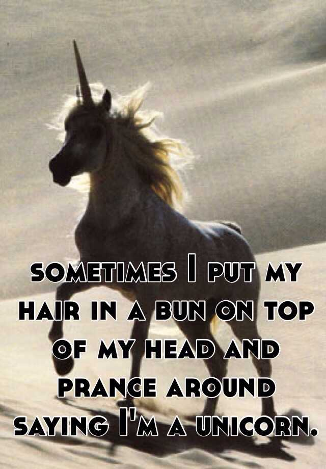sometimes I put my hair in a bun on top of my head and prance around saying I'm a unicorn.