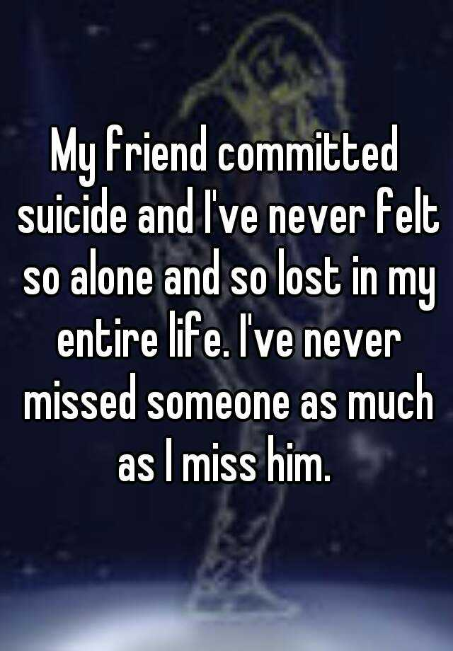 My friend committed suicide and I've never felt so alone and so lost in my entire life. I've never missed someone as much as I miss him.