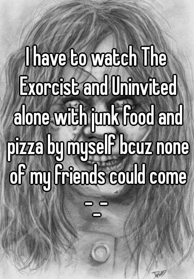 I have to watch The Exorcist and Uninvited alone with junk food and pizza by myself bcuz none of my friends could come -_-