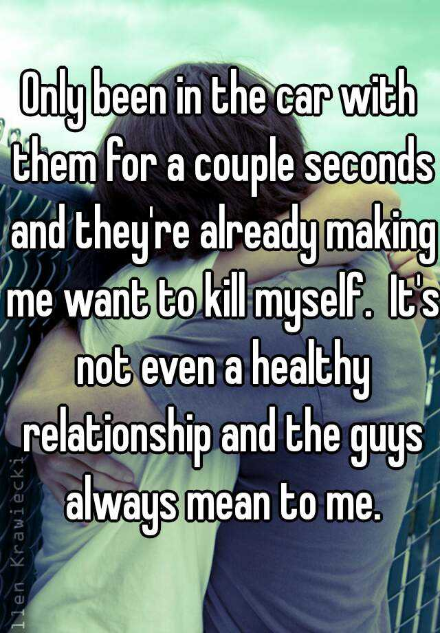 Only been in the car with them for a couple seconds and they're already making me want to kill myself.  It's not even a healthy relationship and the guys always mean to me.