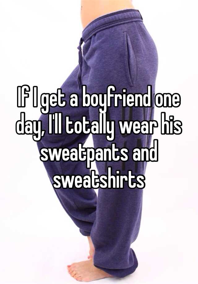 If I get a boyfriend one day, I'll totally wear his sweatpants and sweatshirts