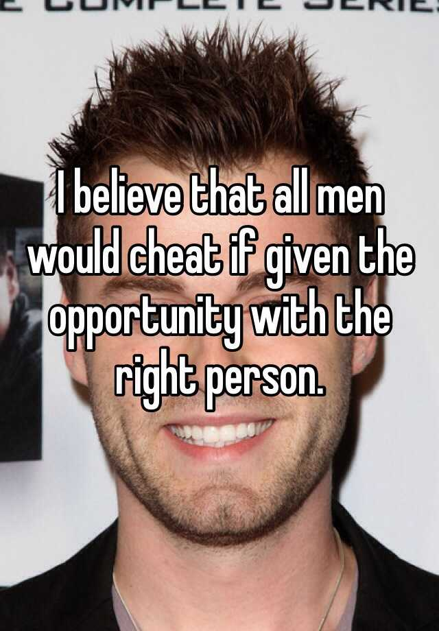 I believe that all men would cheat if given the opportunity with the right person.