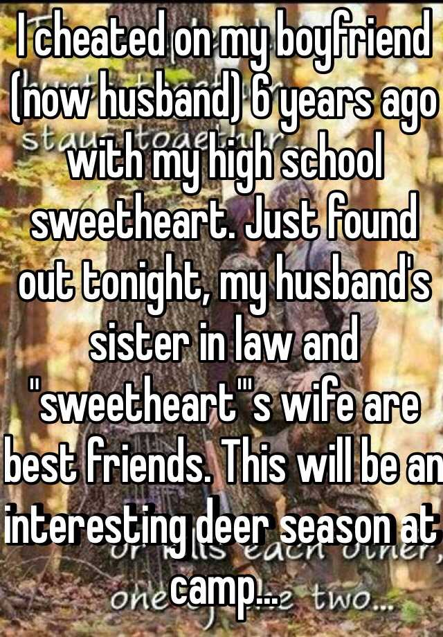 "I cheated on my boyfriend (now husband) 6 years ago with my high school sweetheart. Just found out tonight, my husband's sister in law and ""sweetheart""'s wife are best friends. This will be an interesting deer season at camp..."