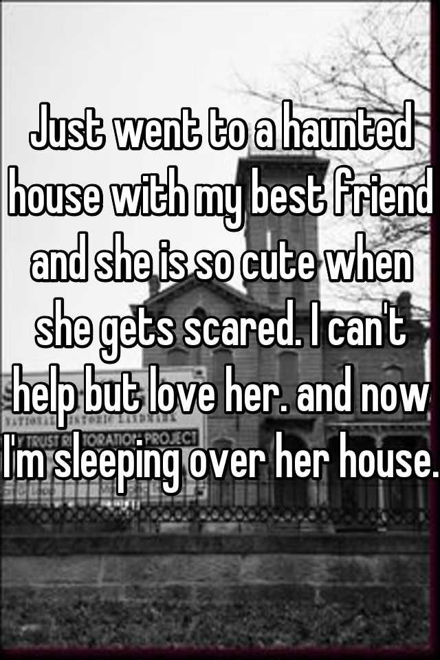 Just went to a haunted house with my best friend and she is so cute when she gets scared. I can't help but love her. and now I'm sleeping over her house.