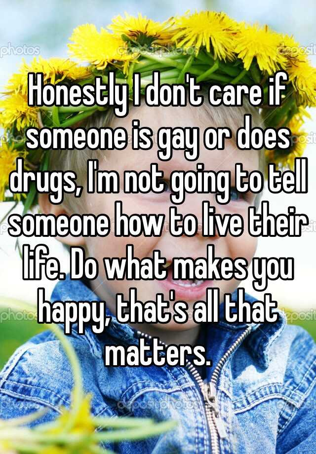 Honestly I don't care if someone is gay or does drugs, I'm not going to tell someone how to live their life. Do what makes you happy, that's all that matters.