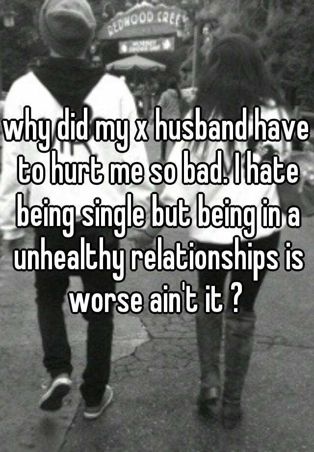 why did my x husband have to hurt me so bad. I hate being single but being in a unhealthy relationships is worse ain't it ?