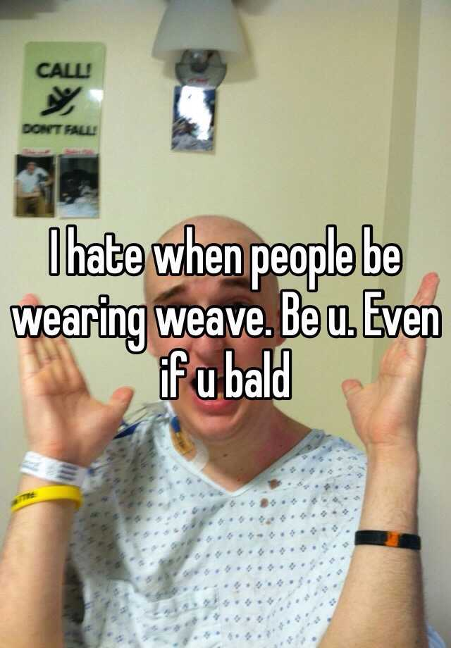 I hate when people be wearing weave. Be u. Even if u bald