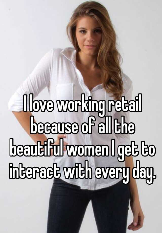 I love working retail because of all the beautiful women I get to interact with every day.