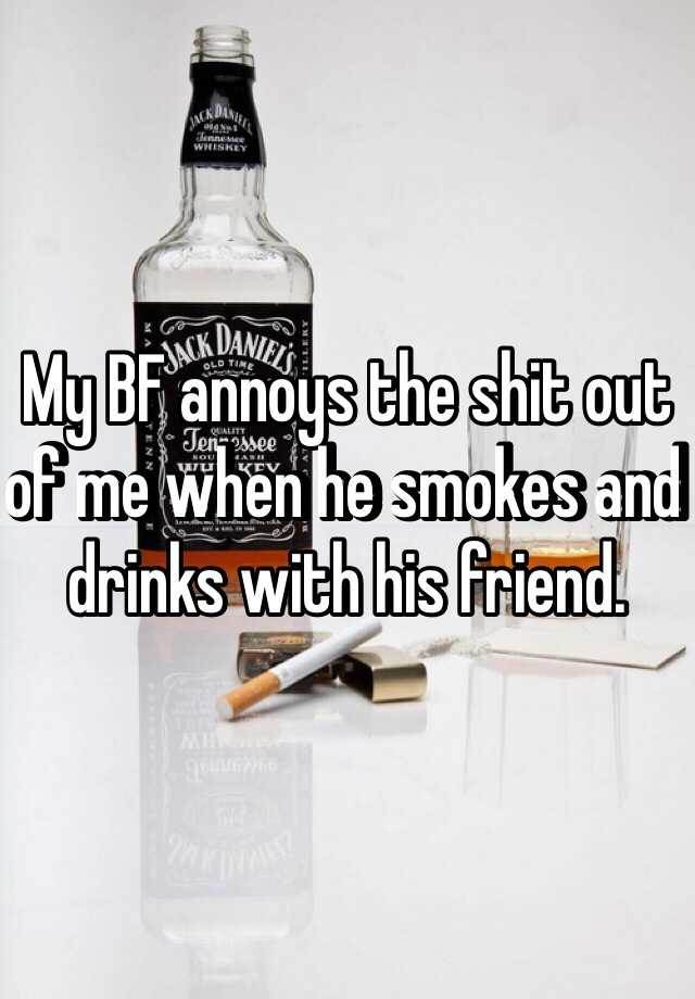 My BF annoys the shit out of me when he smokes and drinks with his friend.