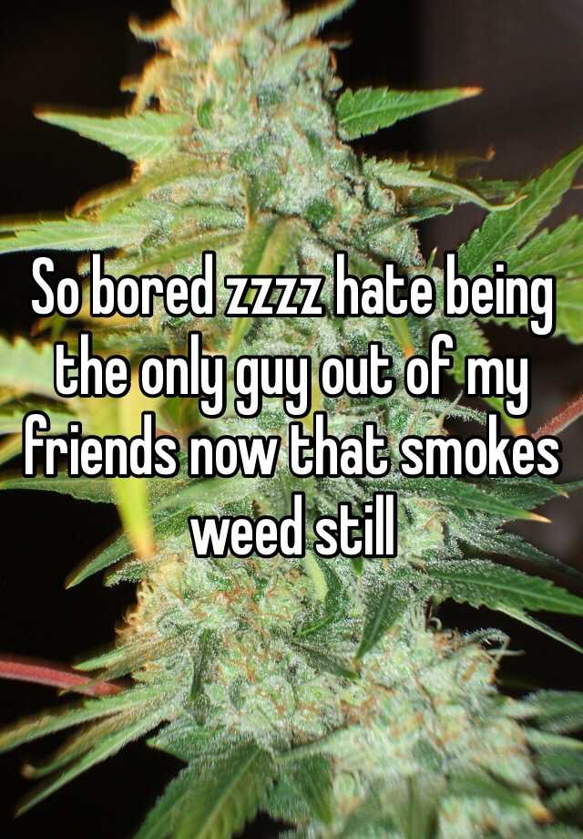 So bored zzzz hate being the only guy out of my friends now that smokes weed still