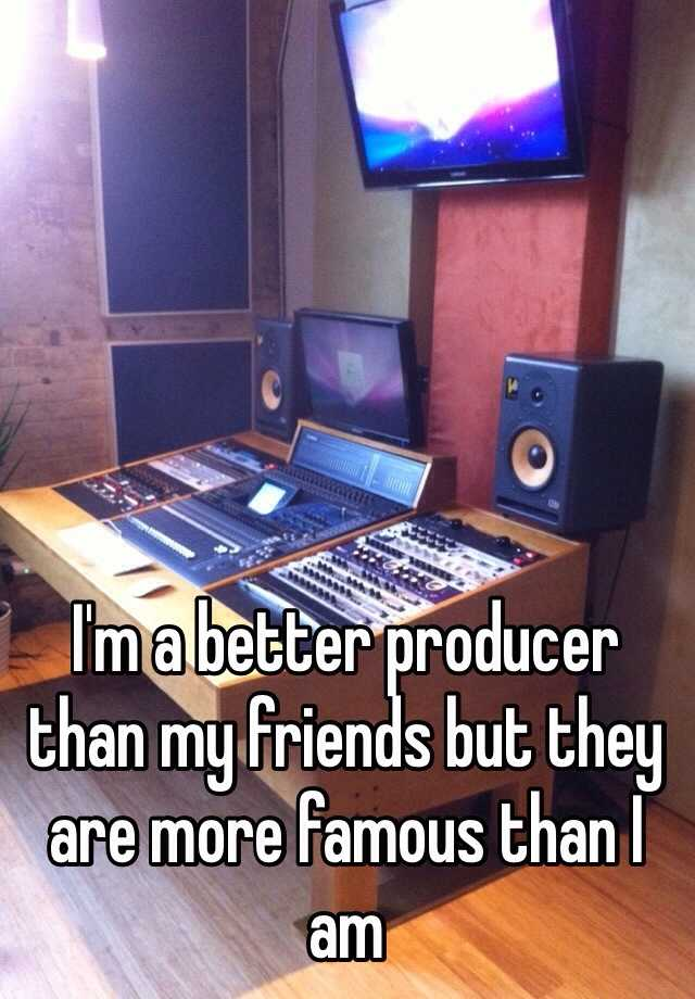 I'm a better producer than my friends but they are more famous than I am