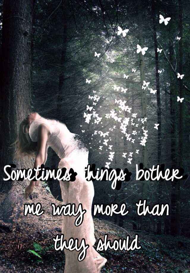 Sometimes things bother me way more than they should