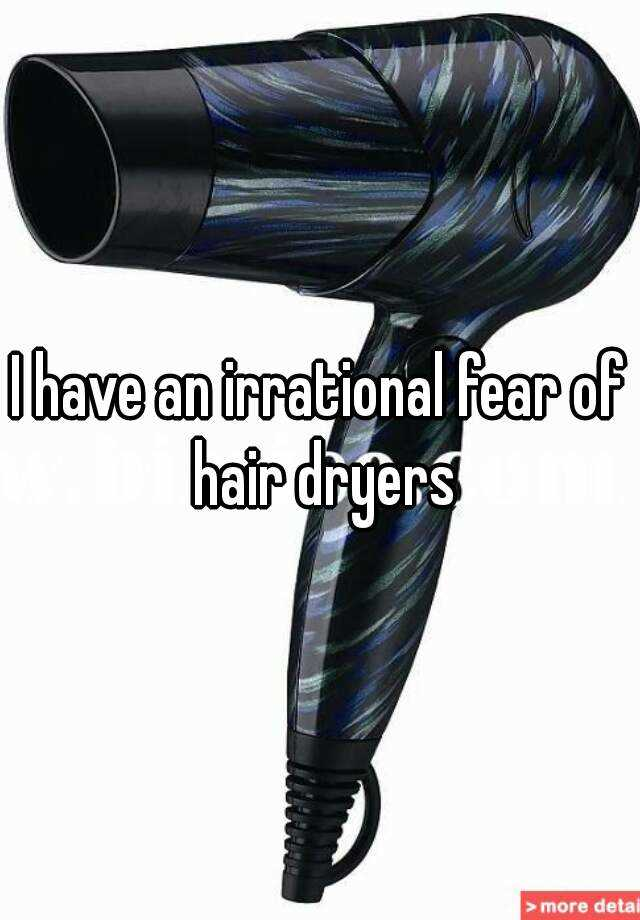 I have an irrational fear of hair dryers